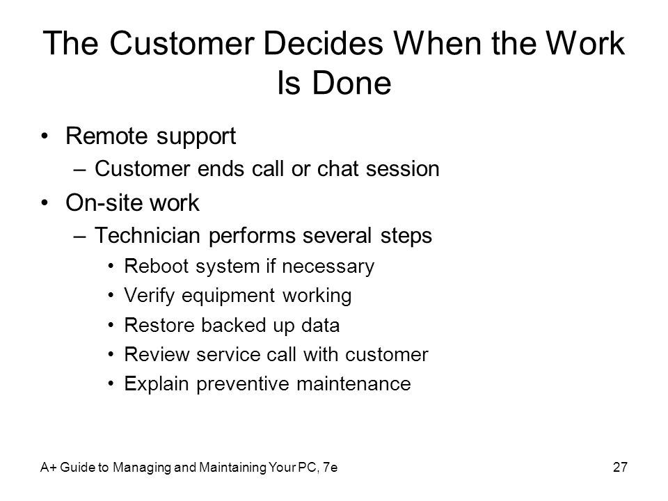 The Customer Decides When the Work Is Done Remote support –Customer ends call or chat session On-site work –Technician performs several steps Reboot s