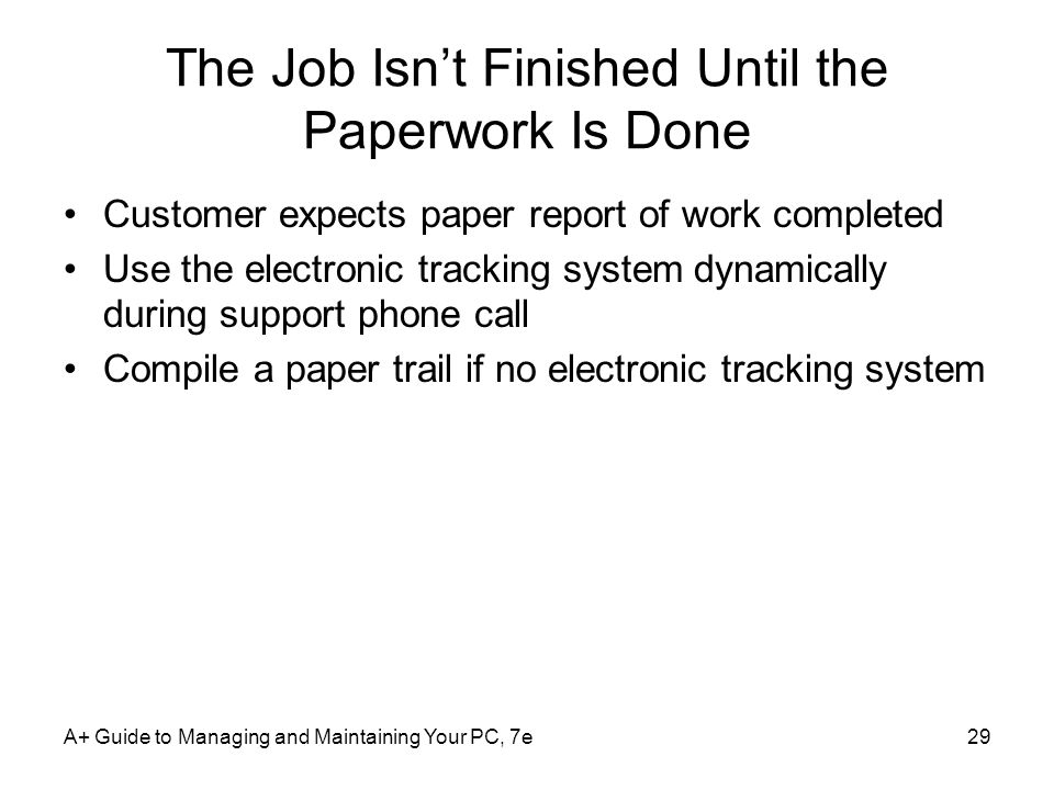 The Job Isnt Finished Until the Paperwork Is Done Customer expects paper report of work completed Use the electronic tracking system dynamically durin