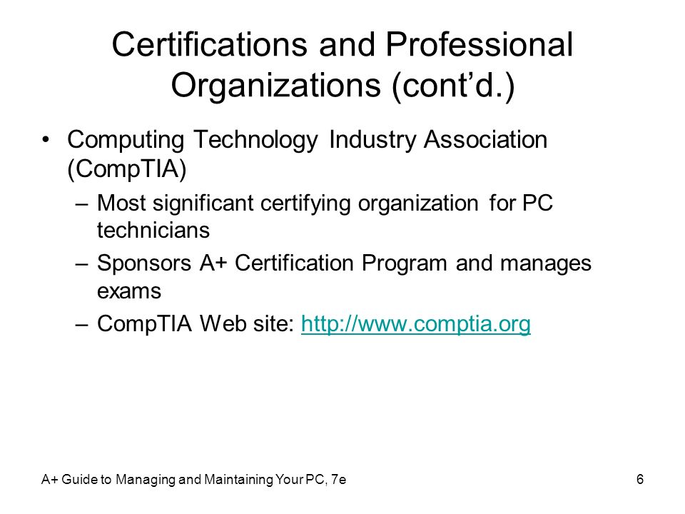 A+ Guide to Managing and Maintaining Your PC, 7e6 Certifications and Professional Organizations (contd.) Computing Technology Industry Association (Co