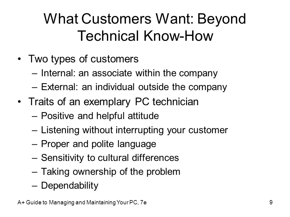 A+ Guide to Managing and Maintaining Your PC, 7e10 What Customers Want: Beyond Technical Know-How (contd.) Traits of an exemplary PC technician (contd.) –Credibility –Integrity and honesty –Know the law with respect to your work –Looking and behaving professionally