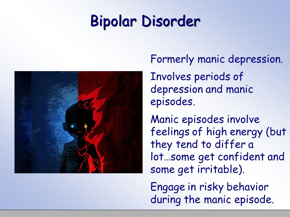 Bipolar Disorder Formerly manic depression. Involves periods of depression and manic episodes. Manic episodes involve feelings of high energy (but the