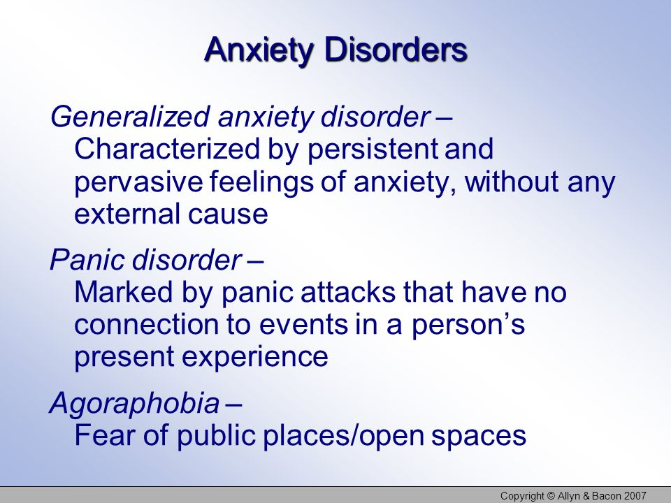 Copyright © Allyn & Bacon 2007 Anxiety Disorders Generalized anxiety disorder – Characterized by persistent and pervasive feelings of anxiety, without
