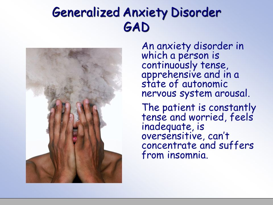 Generalized Anxiety Disorder GAD An anxiety disorder in which a person is continuously tense, apprehensive and in a state of autonomic nervous system