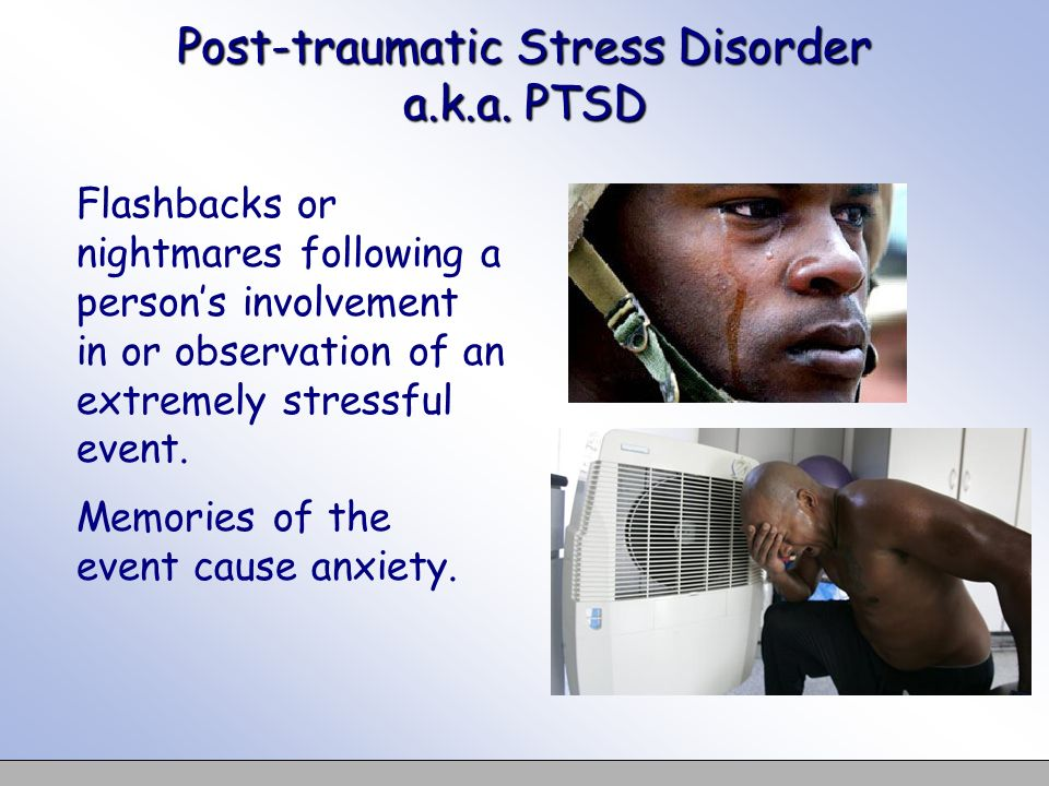 Post-traumatic Stress Disorder a.k.a. PTSD Flashbacks or nightmares following a persons involvement in or observation of an extremely stressful event.