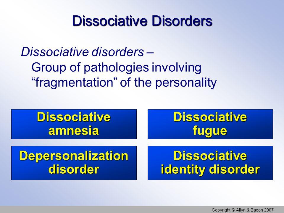 Copyright © Allyn & Bacon 2007 Dissociative amnesia Dissociative fugue Depersonalization disorder Dissociative identity disorder Dissociative Disorder