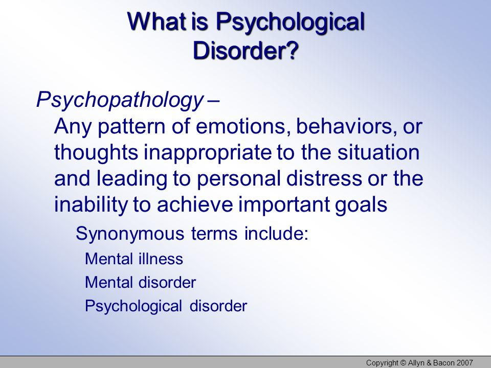 Copyright © Allyn & Bacon 2007 What is Psychological Disorder? Psychopathology – Any pattern of emotions, behaviors, or thoughts inappropriate to the