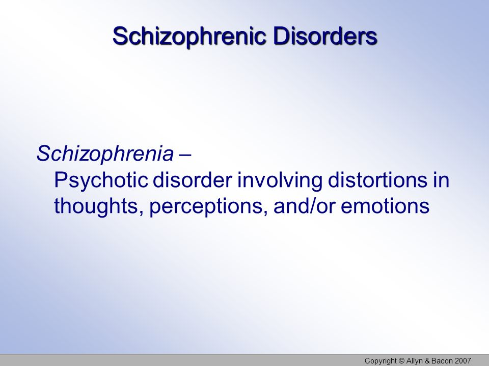 Copyright © Allyn & Bacon 2007 Schizophrenic Disorders Schizophrenia – Psychotic disorder involving distortions in thoughts, perceptions, and/or emoti