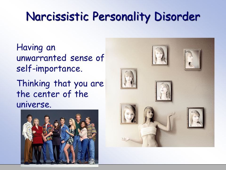 Narcissistic Personality Disorder Having an unwarranted sense of self-importance. Thinking that you are the center of the universe.