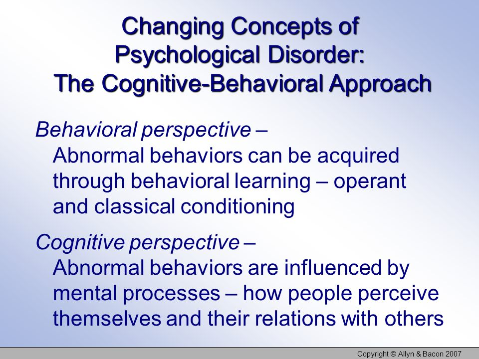 Copyright © Allyn & Bacon 2007 Changing Concepts of Psychological Disorder: The Cognitive-Behavioral Approach Behavioral perspective – Abnormal behavi