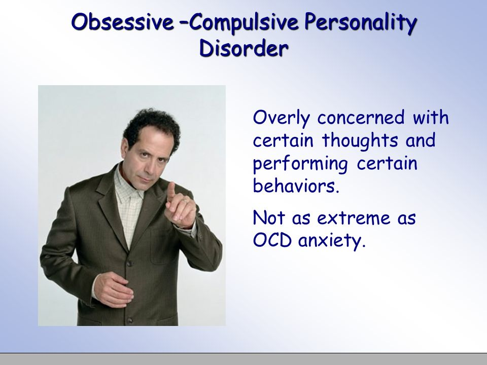 Obsessive –Compulsive Personality Disorder Overly concerned with certain thoughts and performing certain behaviors. Not as extreme as OCD anxiety.