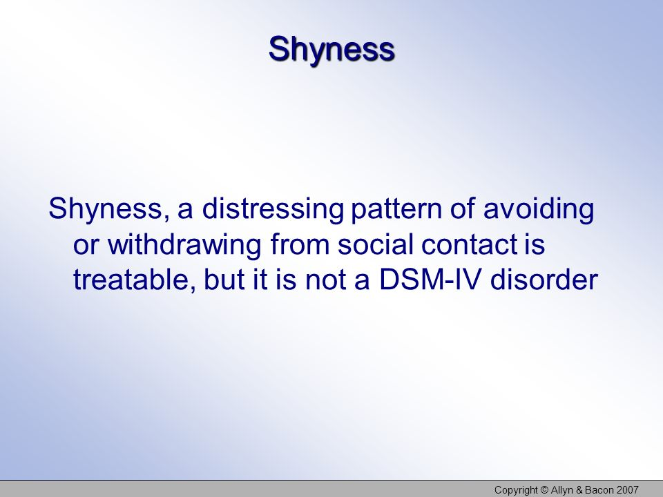 Copyright © Allyn & Bacon 2007 Shyness Shyness, a distressing pattern of avoiding or withdrawing from social contact is treatable, but it is not a DSM