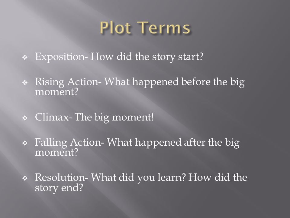 Exposition- How did the story start. Rising Action- What happened before the big moment.