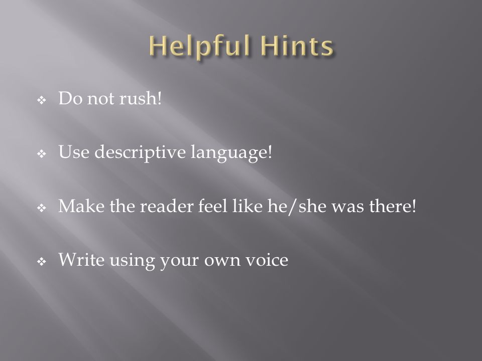 Do not rush. Use descriptive language. Make the reader feel like he/she was there.