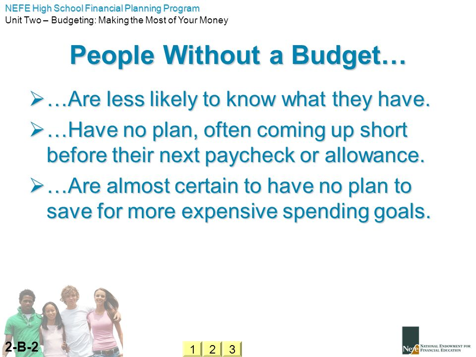 NEFE High School Financial Planning Program Unit Two – Budgeting: Making the Most of Your Money People Without a Budget… …Are less likely to know what