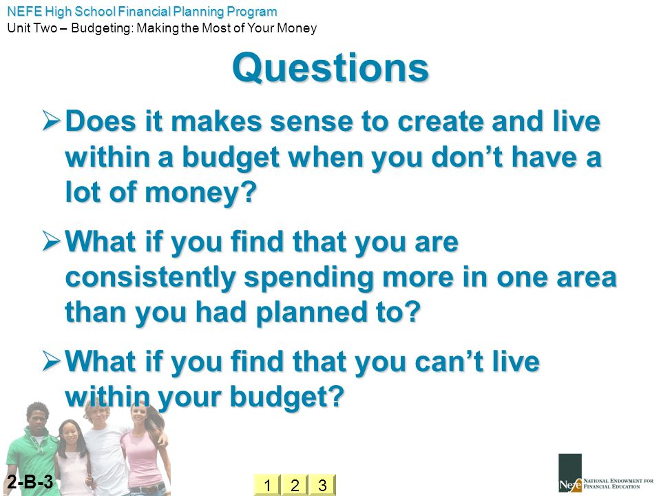 NEFE High School Financial Planning Program Unit Two – Budgeting: Making the Most of Your Money Questions Does it makes sense to create and live withi