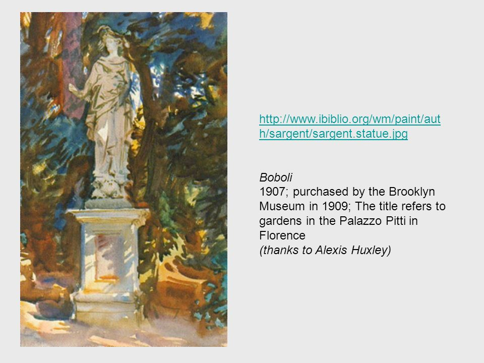 http://www.ibiblio.org/wm/paint/aut h/sargent/sargent.statue.jpg Boboli 1907; purchased by the Brooklyn Museum in 1909; The title refers to gardens in the Palazzo Pitti in Florence (thanks to Alexis Huxley)