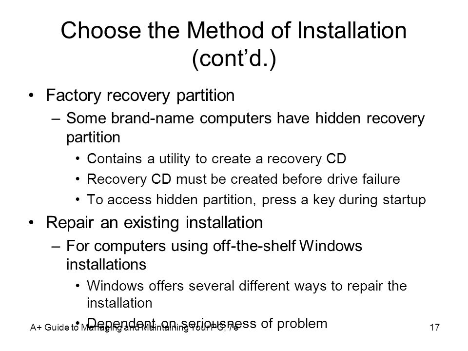 Choose the Method of Installation (contd.) Factory recovery partition –Some brand-name computers have hidden recovery partition Contains a utility to
