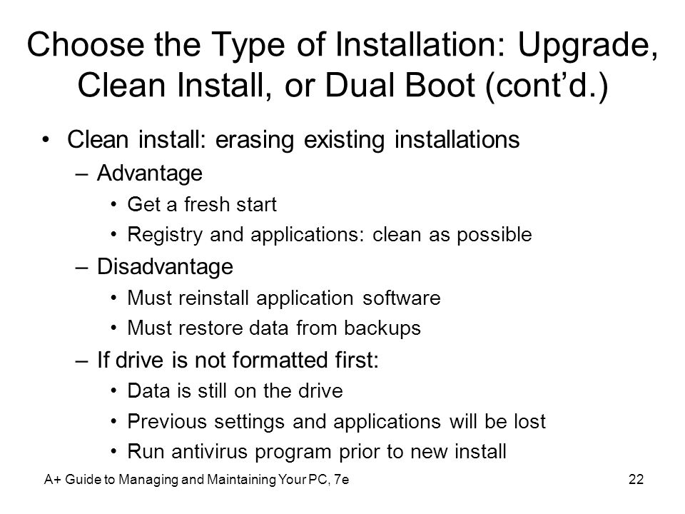 Choose the Type of Installation: Upgrade, Clean Install, or Dual Boot (contd.) Clean install: erasing existing installations –Advantage Get a fresh st