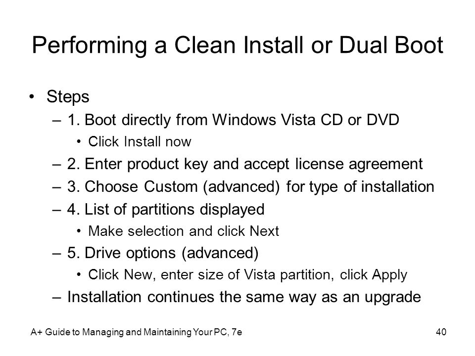 Performing a Clean Install or Dual Boot Steps –1. Boot directly from Windows Vista CD or DVD Click Install now –2. Enter product key and accept licens