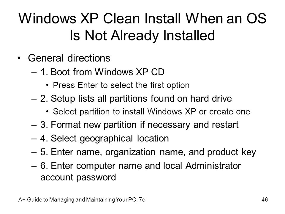 Windows XP Clean Install When an OS Is Not Already Installed General directions –1. Boot from Windows XP CD Press Enter to select the first option –2.