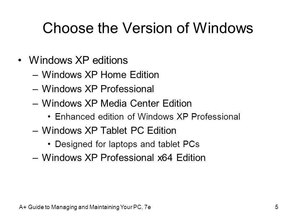 A+ Guide to Managing and Maintaining Your PC, 7e5 Choose the Version of Windows Windows XP editions –Windows XP Home Edition –Windows XP Professional