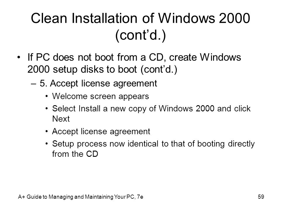 Clean Installation of Windows 2000 (contd.) If PC does not boot from a CD, create Windows 2000 setup disks to boot (contd.) –5. Accept license agreeme
