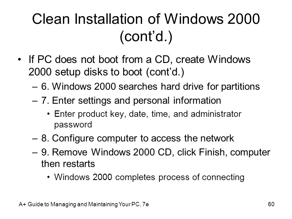 Clean Installation of Windows 2000 (contd.) If PC does not boot from a CD, create Windows 2000 setup disks to boot (contd.) –6. Windows 2000 searches