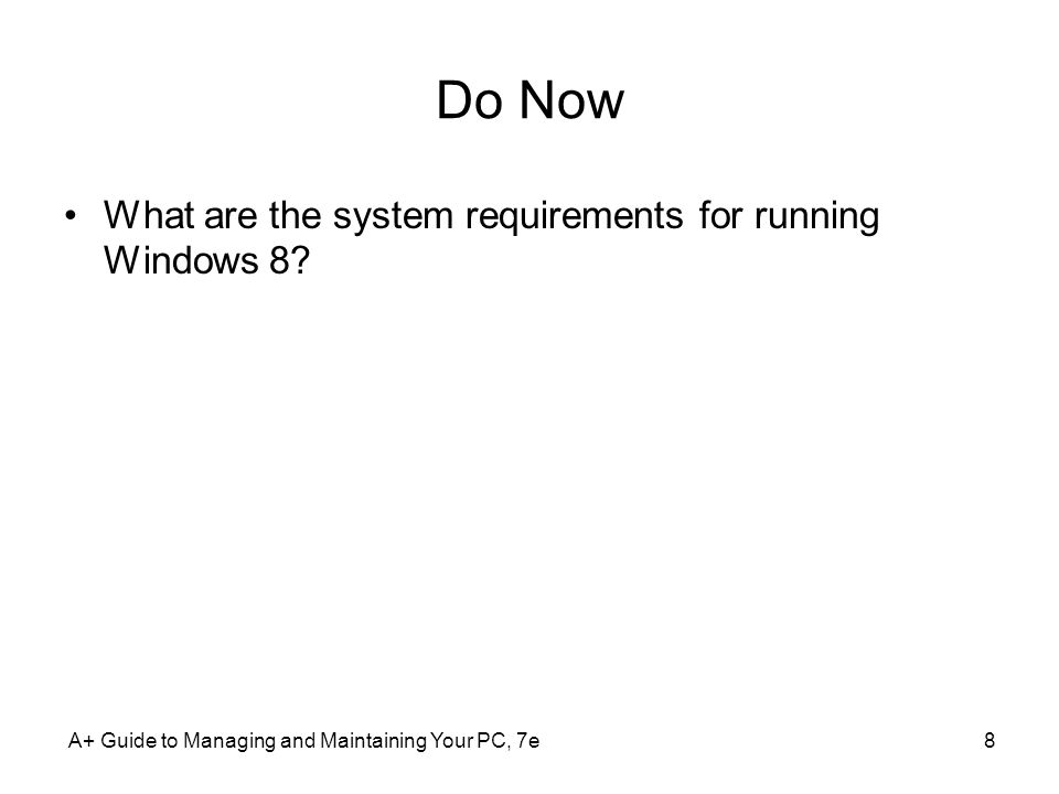 Do Now What are the system requirements for running Windows 8? A+ Guide to Managing and Maintaining Your PC, 7e8