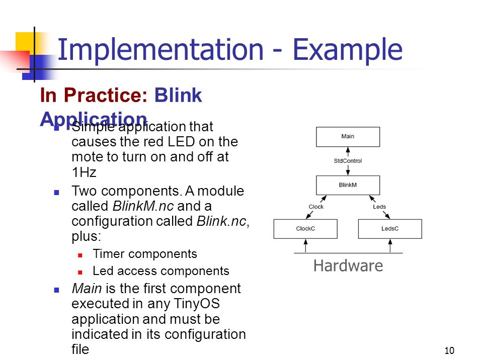 10 Implementation - Example In Practice: Blink Application Simple application that causes the red LED on the mote to turn on and off at 1Hz Two components.