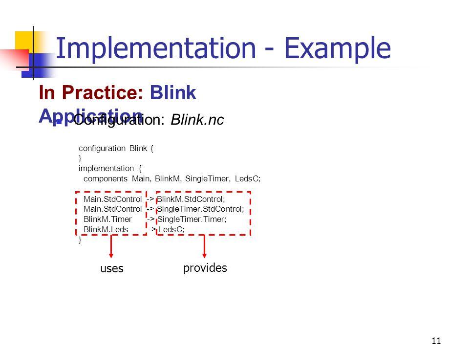 11 Implementation - Example In Practice: Blink Application configuration Blink { } implementation { components Main, BlinkM, SingleTimer, LedsC; Main.StdControl -> BlinkM.StdControl; Main.StdControl -> SingleTimer.StdControl; BlinkM.Timer -> SingleTimer.Timer; BlinkM.Leds -> LedsC; } Configuration: Blink.nc uses provides