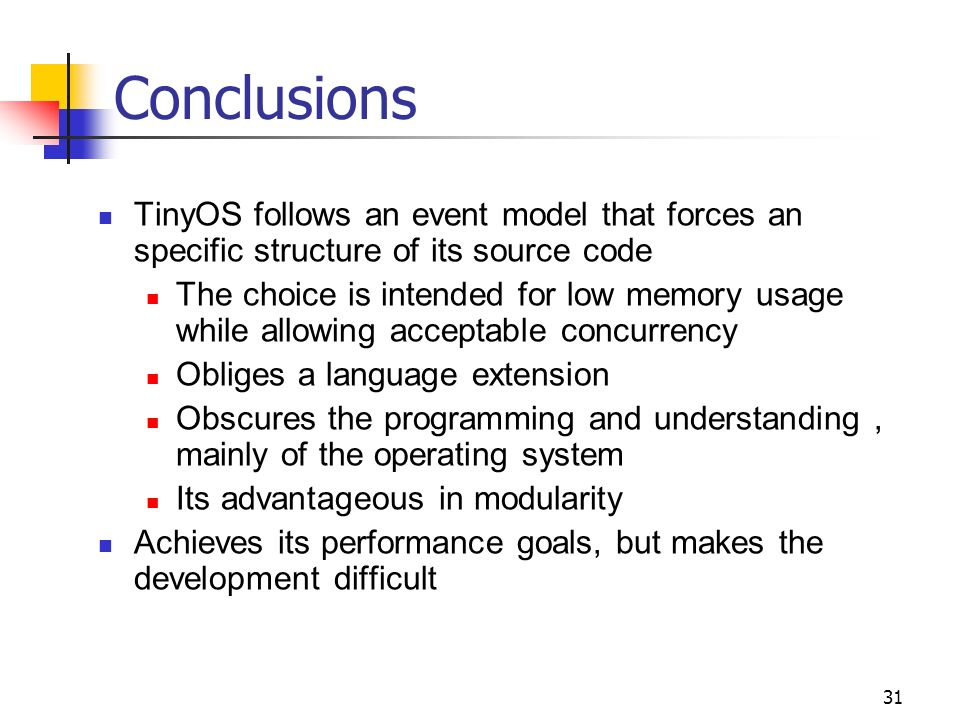 31 Conclusions TinyOS follows an event model that forces an specific structure of its source code The choice is intended for low memory usage while allowing acceptable concurrency Obliges a language extension Obscures the programming and understanding, mainly of the operating system Its advantageous in modularity Achieves its performance goals, but makes the development difficult