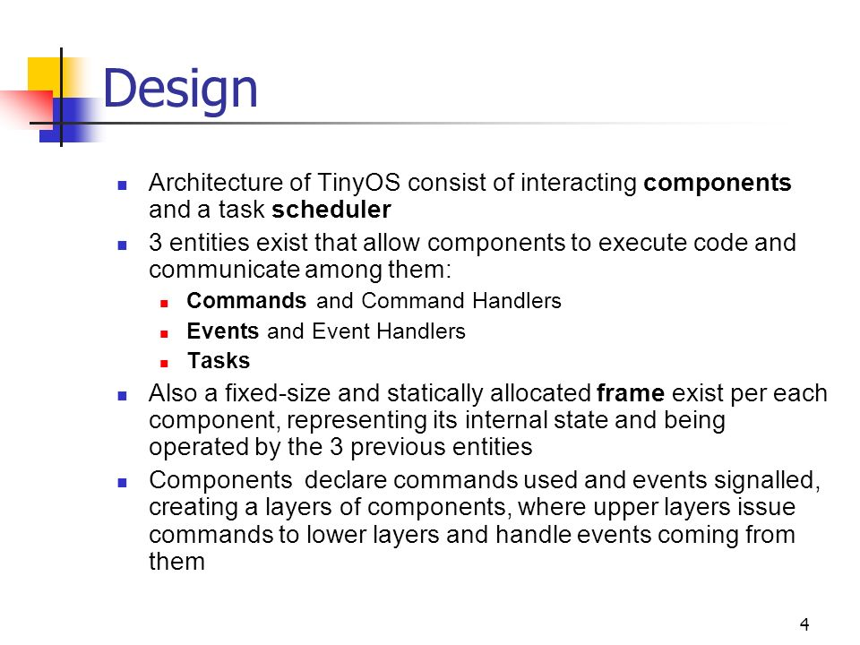 4 Design Architecture of TinyOS consist of interacting components and a task scheduler 3 entities exist that allow components to execute code and communicate among them: Commands and Command Handlers Events and Event Handlers Tasks Also a fixed-size and statically allocated frame exist per each component, representing its internal state and being operated by the 3 previous entities Components declare commands used and events signalled, creating a layers of components, where upper layers issue commands to lower layers and handle events coming from them