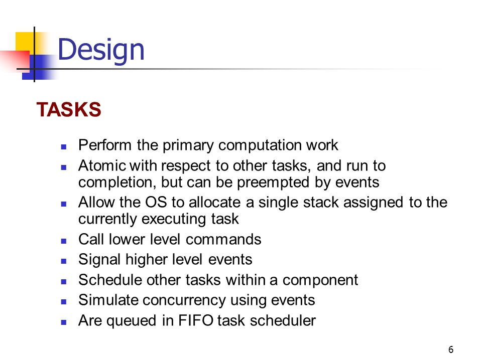 6 Design Perform the primary computation work Atomic with respect to other tasks, and run to completion, but can be preempted by events Allow the OS to allocate a single stack assigned to the currently executing task Call lower level commands Signal higher level events Schedule other tasks within a component Simulate concurrency using events Are queued in FIFO task scheduler TASKS