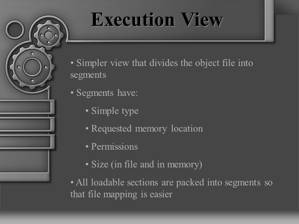 Execution View Simpler view that divides the object file into segments Segments have: Simple type Requested memory location Permissions Size (in file and in memory) All loadable sections are packed into segments so that file mapping is easier