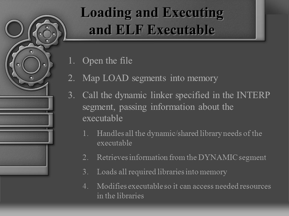Loading and Executing and ELF Executable 1.Open the file 2.Map LOAD segments into memory 3.Call the dynamic linker specified in the INTERP segment, passing information about the executable 1.Handles all the dynamic/shared library needs of the executable 2.Retrieves information from the DYNAMIC segment 3.Loads all required libraries into memory 4.Modifies executable so it can access needed resources in the libraries