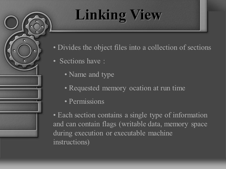 Linking View Divides the object files into a collection of sections Sections have : Name and type Requested memory ocation at run time Permissions Each section contains a single type of information and can contain flags (writable data, memory space during execution or executable machine instructions)