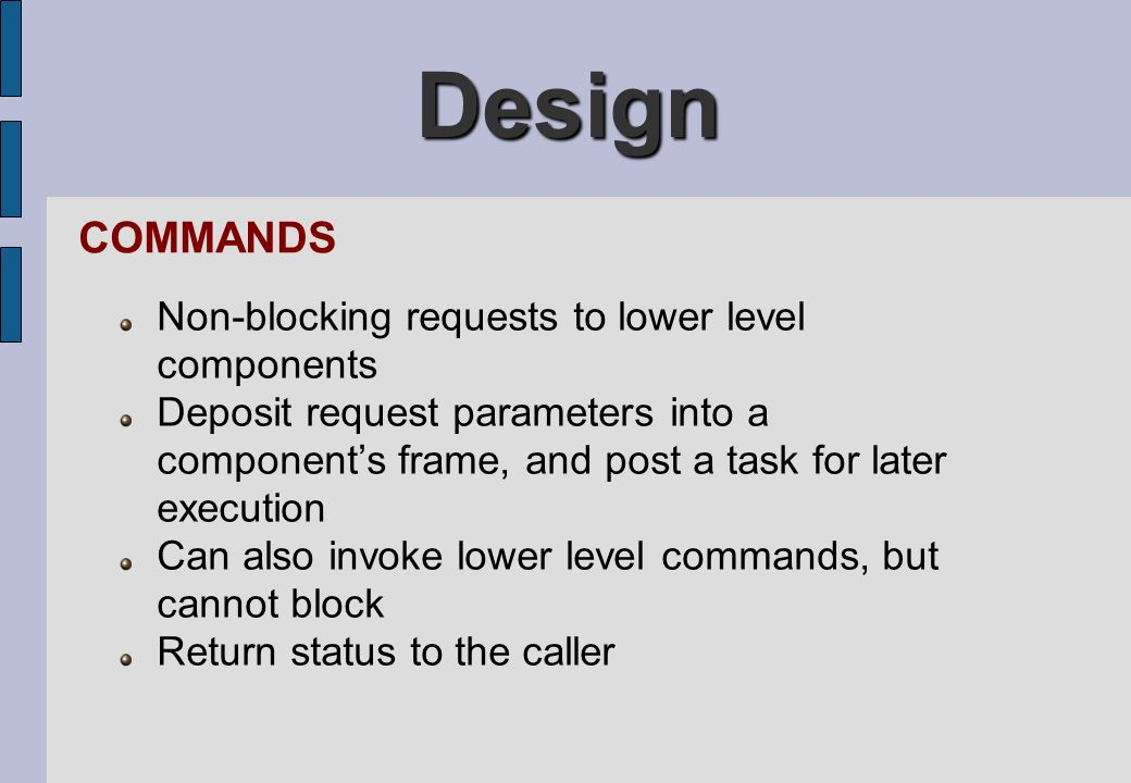 Design COMMANDS Non-blocking requests to lower level components Deposit request parameters into a components frame, and post a task for later executio