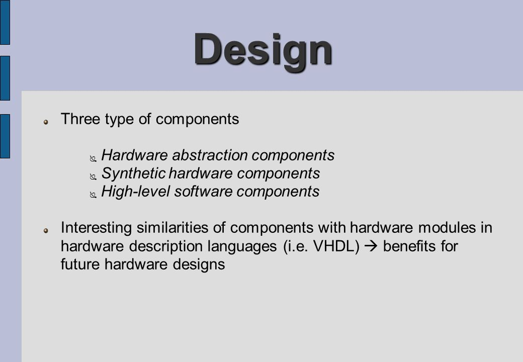 Design Three type of components Hardware abstraction components Synthetic hardware components High-level software components Interesting similarities