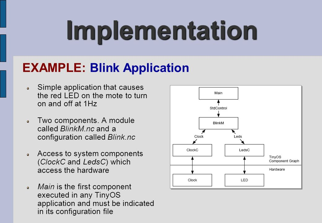 Implementation EXAMPLE: Blink Application Simple application that causes the red LED on the mote to turn on and off at 1Hz Two components. A module ca