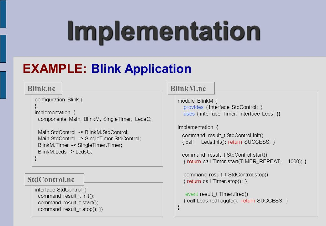 Implementation EXAMPLE: Blink Application module BlinkM { provides { interface StdControl; } uses { interface Timer; interface Leds; }} implementation