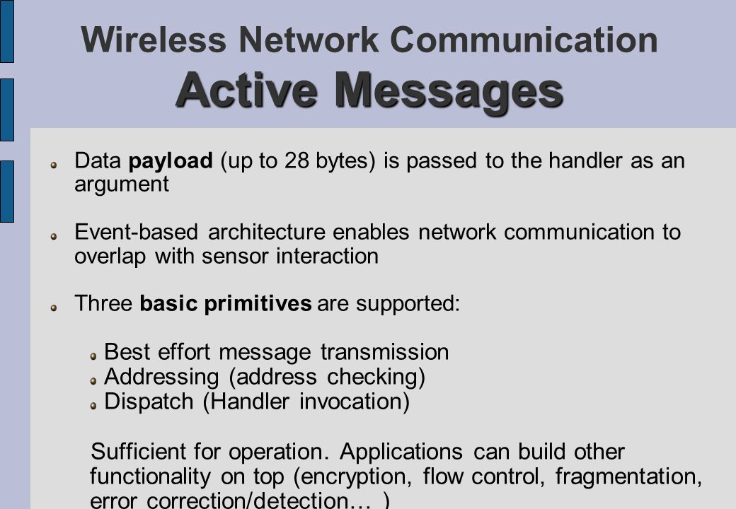 Active Messages Wireless Network Communication Active Messages Data payload (up to 28 bytes) is passed to the handler as an argument Event-based archi