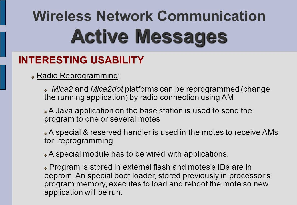 Active Messages Wireless Network Communication Active Messages INTERESTING USABILITY Radio Reprogramming: Mica2 and Mica2dot platforms can be reprogra