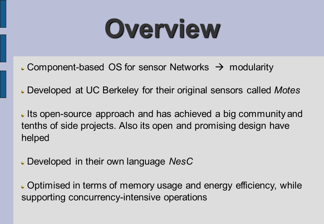 Overview Component-based OS for sensor Networks modularity Developed at UC Berkeley for their original sensors called Motes Its open-source approach a