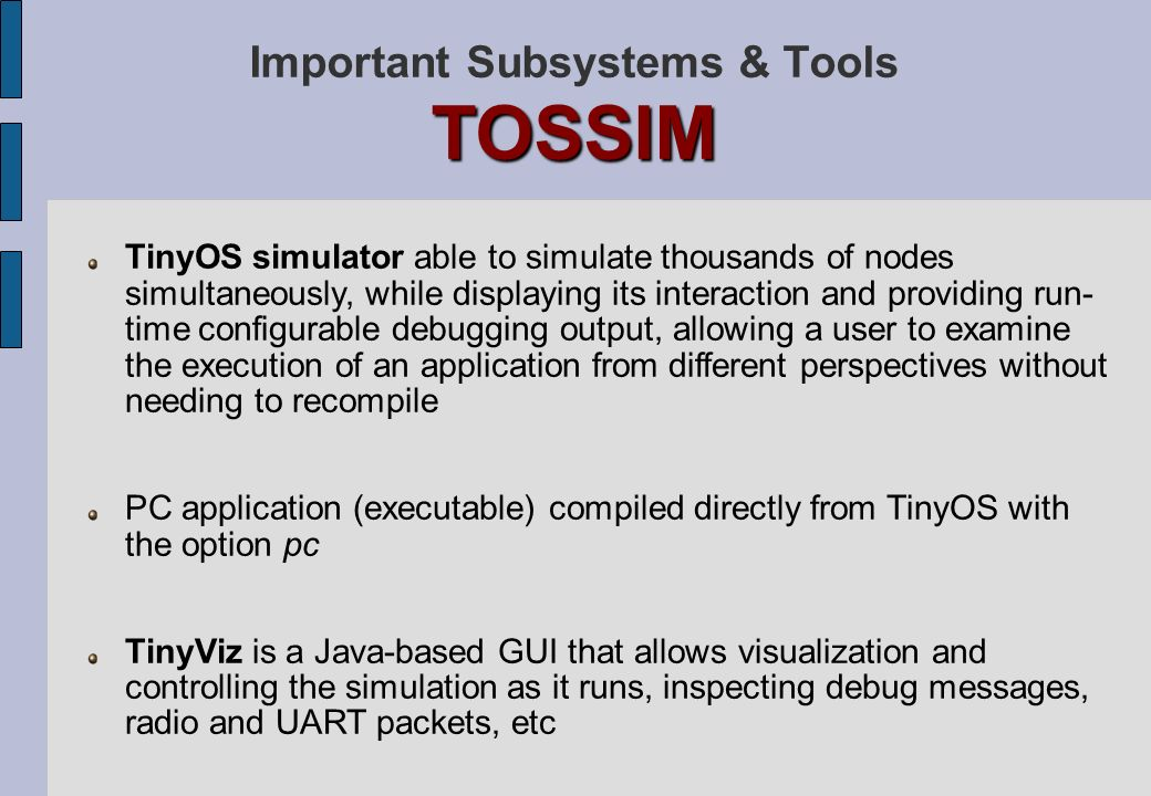 TOSSIM Important Subsystems & Tools TOSSIM TinyOS simulator able to simulate thousands of nodes simultaneously, while displaying its interaction and p