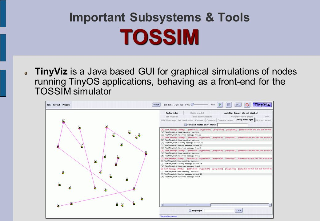 TOSSIM Important Subsystems & Tools TOSSIM TinyViz is a Java based GUI for graphical simulations of nodes running TinyOS applications, behaving as a f