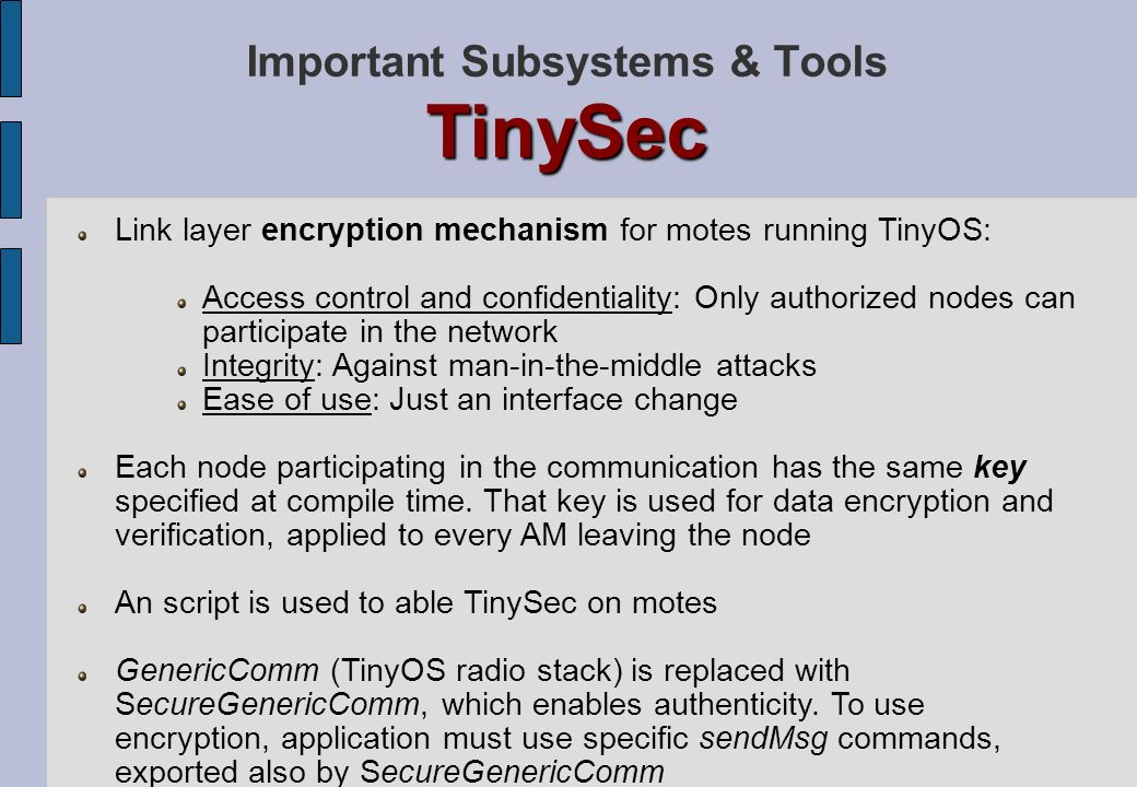 TinySec Important Subsystems & Tools TinySec Link layer encryption mechanism for motes running TinyOS: Access control and confidentiality: Only author