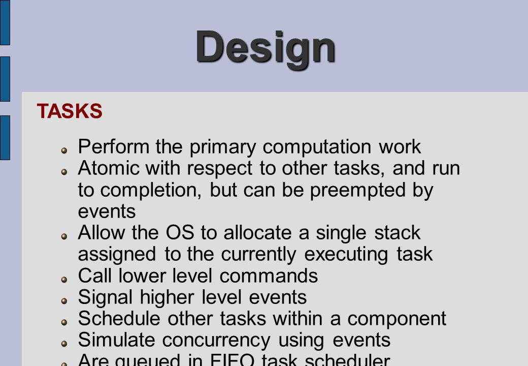 Design Perform the primary computation work Atomic with respect to other tasks, and run to completion, but can be preempted by events Allow the OS to