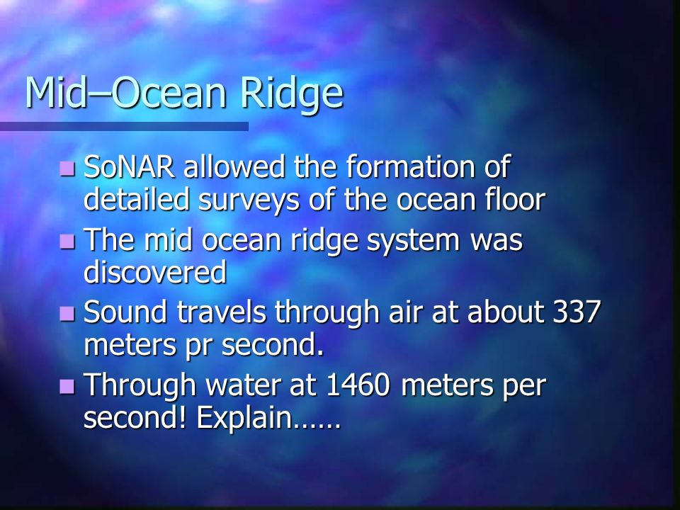 Mid–Ocean Ridge SoNAR allowed the formation of detailed surveys of the ocean floor SoNAR allowed the formation of detailed surveys of the ocean floor The mid ocean ridge system was discovered The mid ocean ridge system was discovered Sound travels through air at about 337 meters pr second.