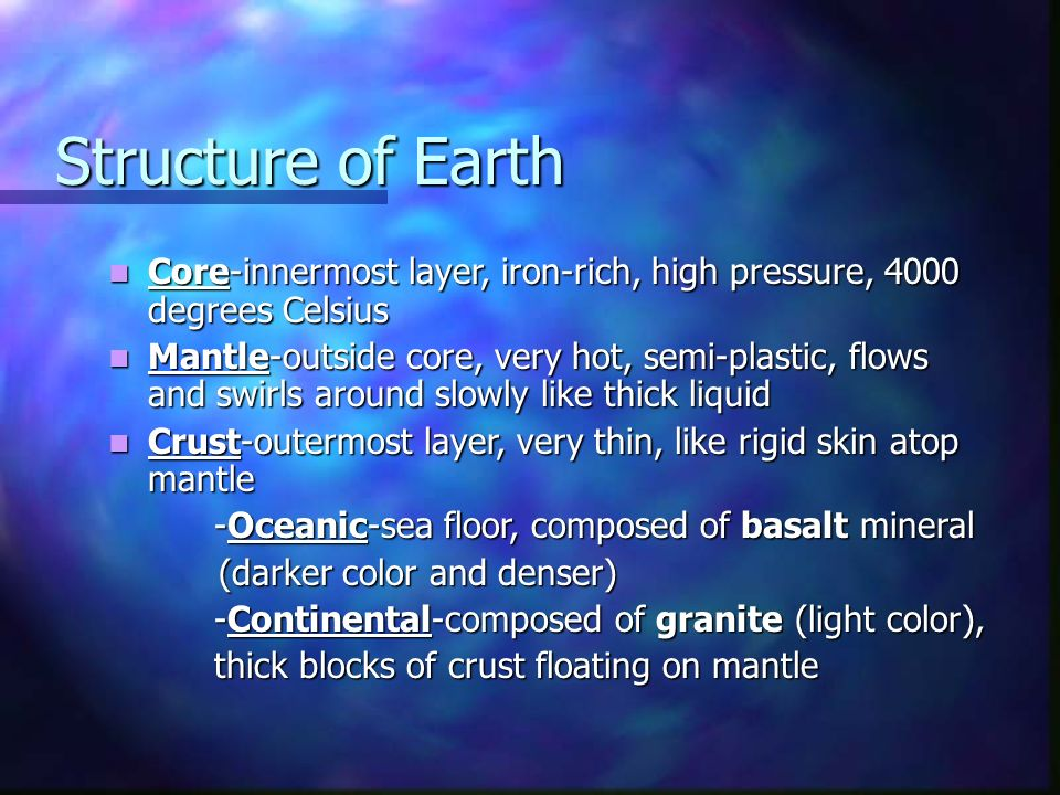 Structure of Earth Core-innermost layer, iron-rich, high pressure, 4000 degrees Celsius Core-innermost layer, iron-rich, high pressure, 4000 degrees Celsius Mantle-outside core, very hot, semi-plastic, flows and swirls around slowly like thick liquid Mantle-outside core, very hot, semi-plastic, flows and swirls around slowly like thick liquid Crust-outermost layer, very thin, like rigid skin atop mantle Crust-outermost layer, very thin, like rigid skin atop mantle -Oceanic-sea floor, composed of basalt mineral (darker color and denser) (darker color and denser) -Continental-composed of granite (light color), thick blocks of crust floating on mantle
