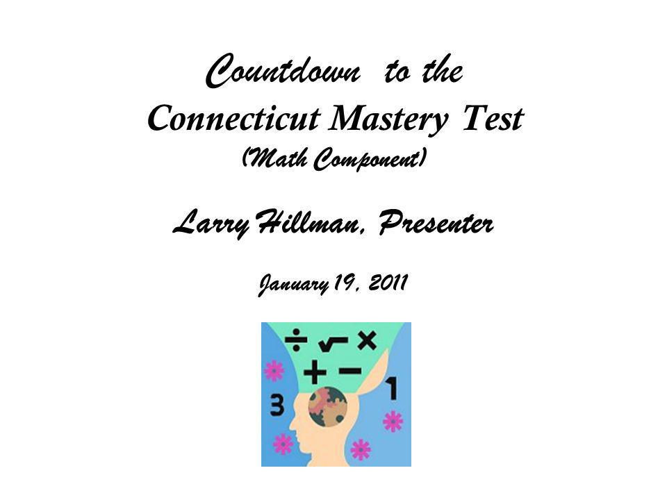 Countdown to the Connecticut Mastery Test (Math Component) Larry Hillman, Presenter January 19, 2011